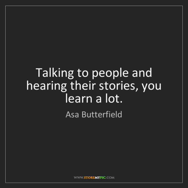 Asa Butterfield: Talking to people and hearing their stories, you learn...