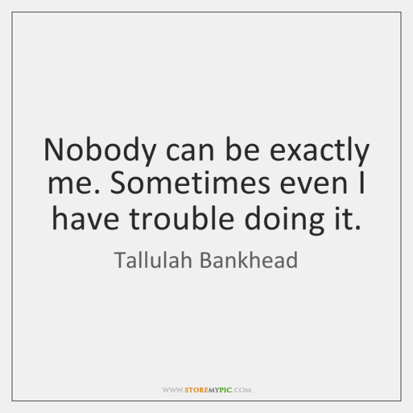 Nobody can be exactly me. Sometimes even I have trouble doing it.