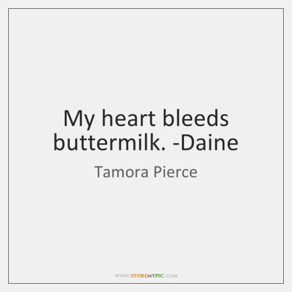 My heart bleeds buttermilk. -Daine