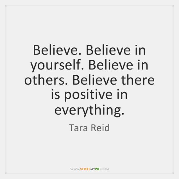 Believe. Believe in yourself. Believe in others. Believe there is positive in ...