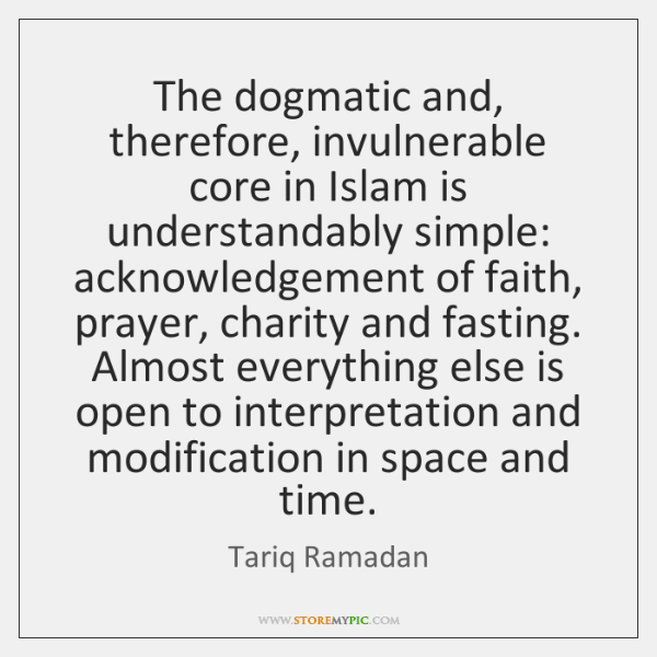 The dogmatic and, therefore, invulnerable core in Islam is understandably simple: acknowledgement ..