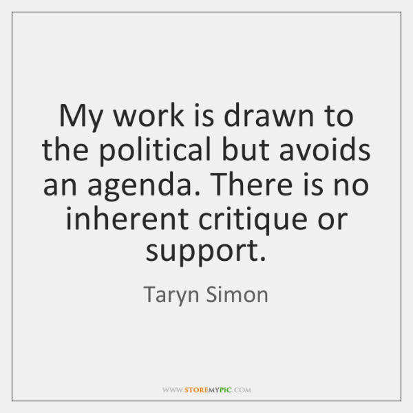 My work is drawn to the political but avoids an agenda. There ...