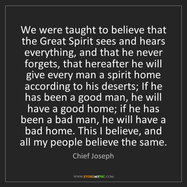 Chief Joseph: We were taught to believe that the Great Spirit sees...