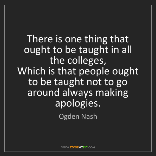 Ogden Nash: There is one thing that ought to be taught in all the...
