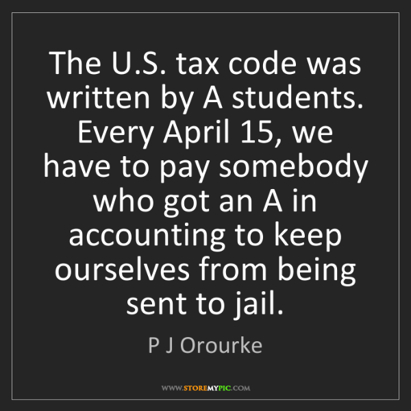 P J Orourke: The U.S. tax code was written by A students. Every April...
