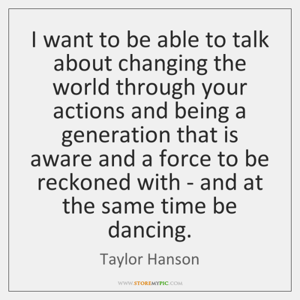 I want to be able to talk about changing the world through ...