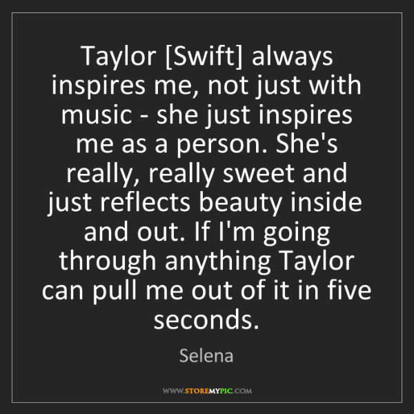 Selena: Taylor [Swift] always inspires me, not just with music...