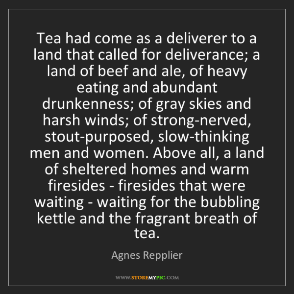 Agnes Repplier: Tea had come as a deliverer to a land that called for...