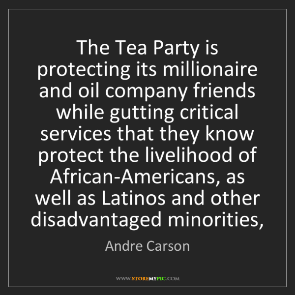 Andre Carson: The Tea Party is protecting its millionaire and oil company...