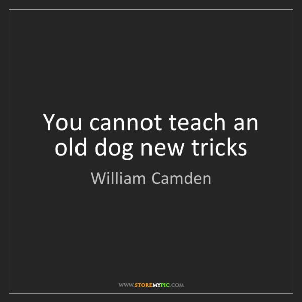 William Camden: You cannot teach an old dog new tricks