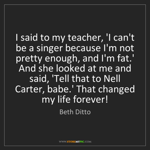 Beth Ditto: I said to my teacher, 'I can't be a singer because I'm...