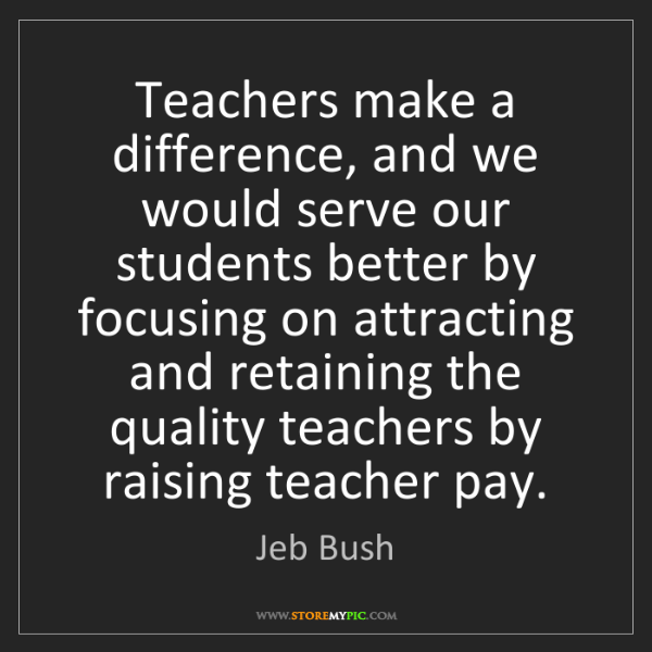 Jeb Bush: Teachers make a difference, and we would serve our students...