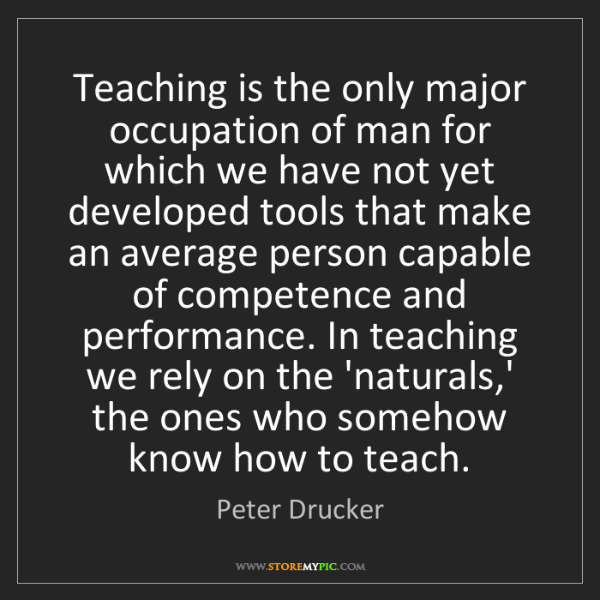 Peter Drucker: Teaching is the only major occupation of man for which...