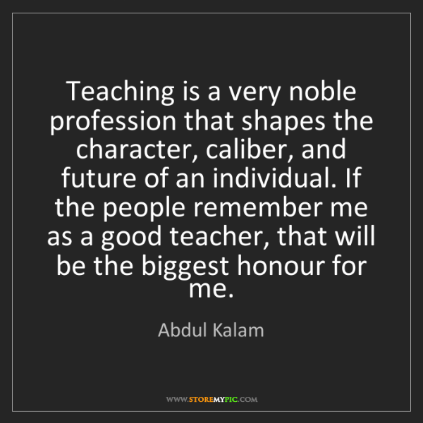 Abdul Kalam: Teaching is a very noble profession that shapes the character,...