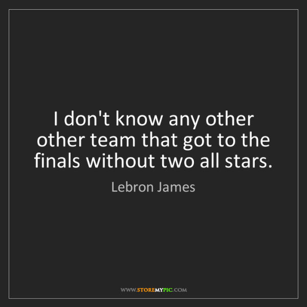 Lebron James: I don't know any other other team that got to the finals...