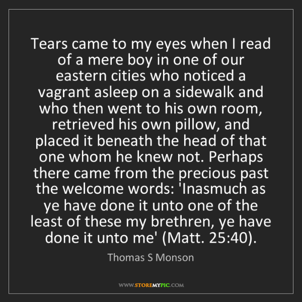 Thomas S Monson: Tears came to my eyes when I read of a mere boy in one...