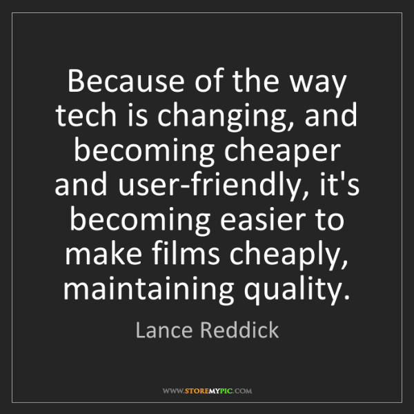 Lance Reddick: Because of the way tech is changing, and becoming cheaper...