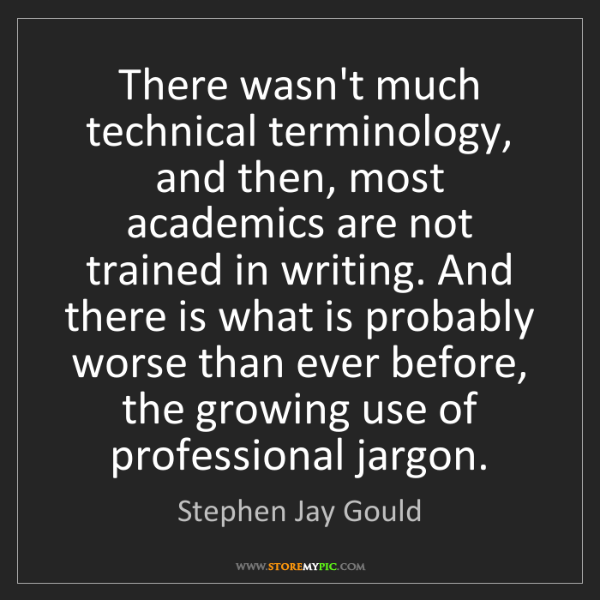 Stephen Jay Gould: There wasn't much technical terminology, and then, most...