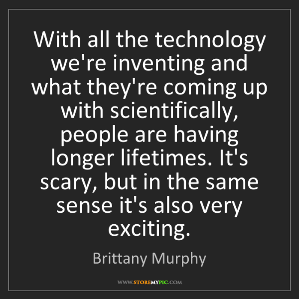 Brittany Murphy: With all the technology we're inventing and what they're...
