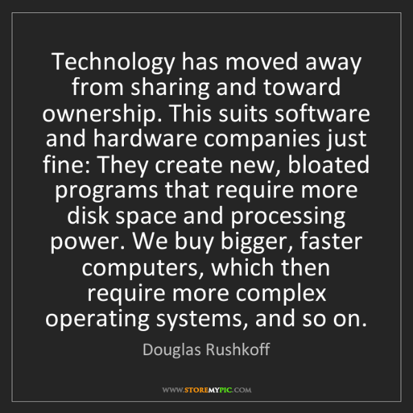 Douglas Rushkoff: Technology has moved away from sharing and toward ownership....