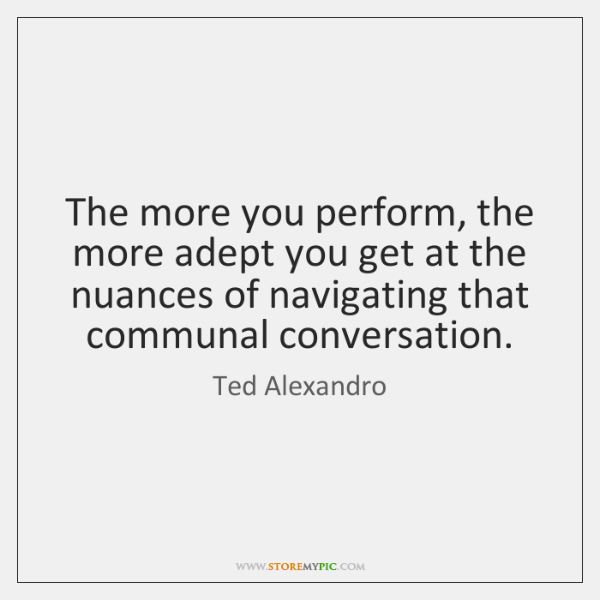 The more you perform, the more adept you get at the nuances ...