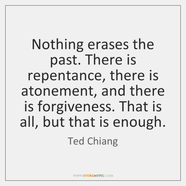 Nothing erases the past. There is repentance, there is atonement, and there ...