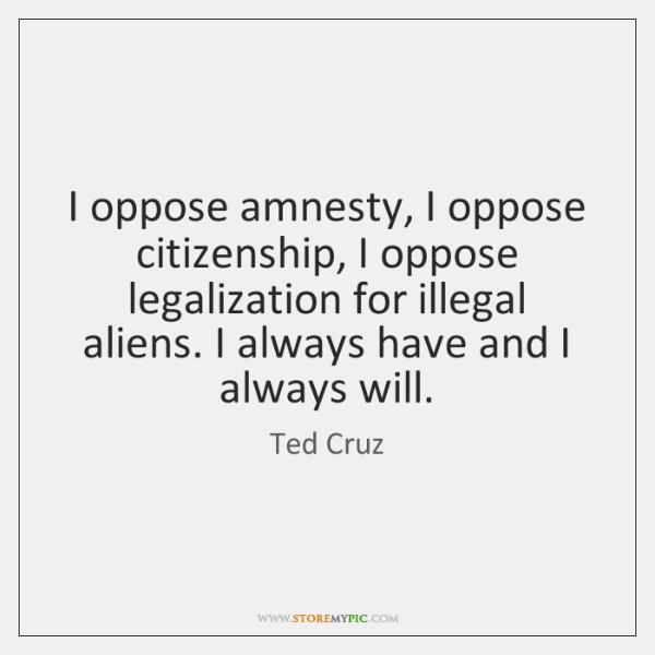 I oppose amnesty, I oppose citizenship, I oppose legalization for illegal aliens. ...