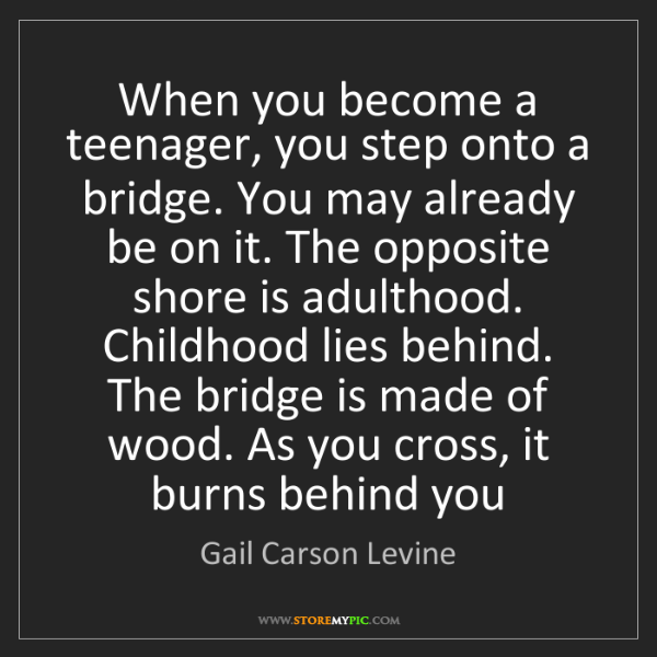 Gail Carson Levine: When you become a teenager, you step onto a bridge. You...