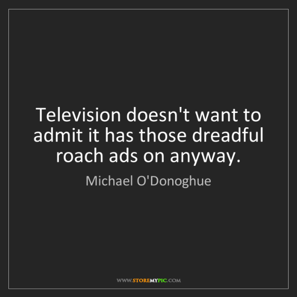 Michael O'Donoghue: Television doesn't want to admit it has those dreadful...