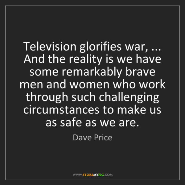 Dave Price: Television glorifies war, ... And the reality is we have...