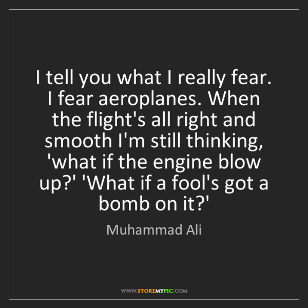 Muhammad Ali: I tell you what I really fear. I fear aeroplanes. When...