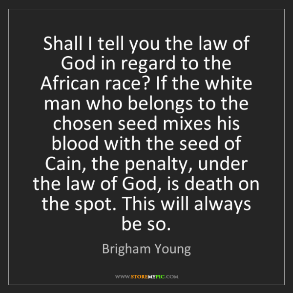 Brigham Young: Shall I tell you the law of God in regard to the African...