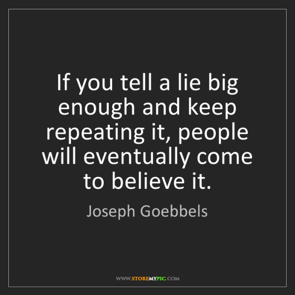Joseph Goebbels: If you tell a lie big enough and keep repeating it, people...
