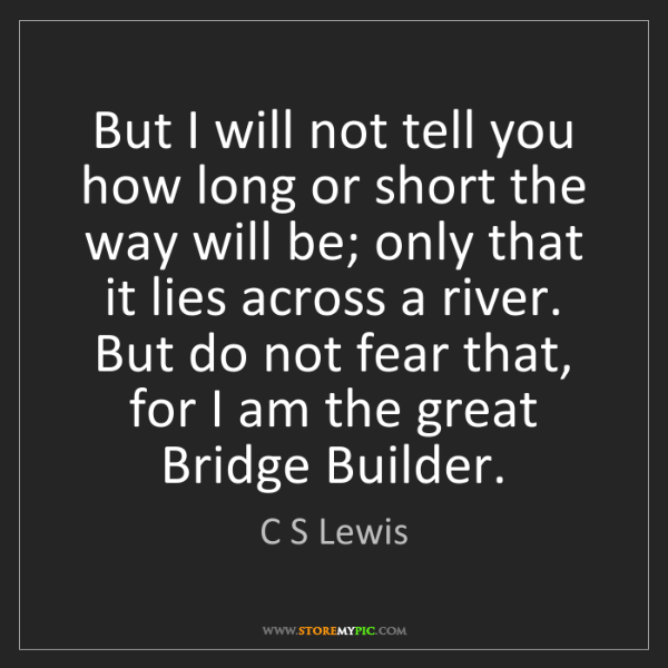 C S Lewis: But I will not tell you how long or short the way will...