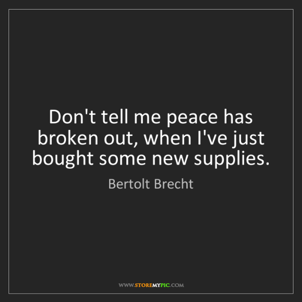 Bertolt Brecht: Don't tell me peace has broken out, when I've just bought...
