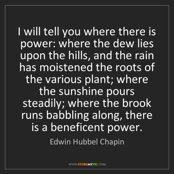 Edwin Hubbel Chapin: I will tell you where there is power: where the dew lies...