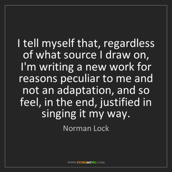 Norman Lock: I tell myself that, regardless of what source I draw...