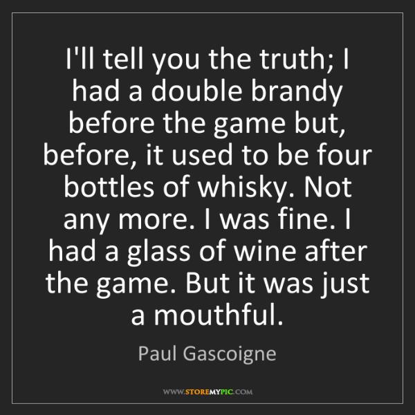 Paul Gascoigne: I'll tell you the truth; I had a double brandy before...