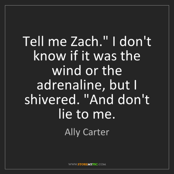 "Ally Carter: Tell me Zach."" I don't know if it was the wind or the..."