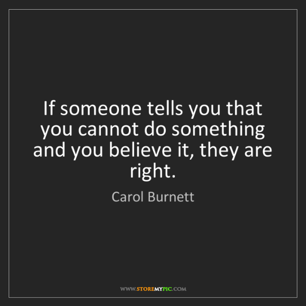 Carol Burnett: If someone tells you that you cannot do something and...