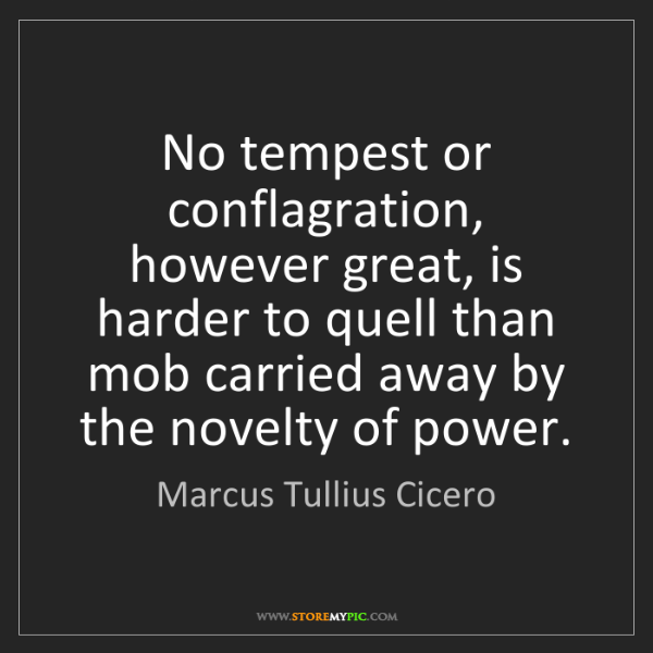 Marcus Tullius Cicero: No tempest or conflagration, however great, is harder...