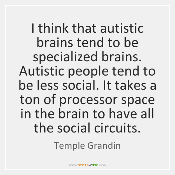 I think that autistic brains tend to be specialized brains. Autistic people ...
