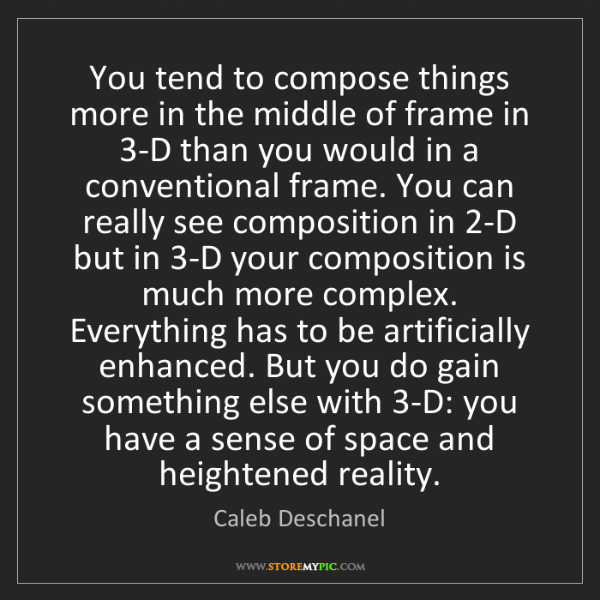 Caleb Deschanel: You tend to compose things more in the middle of frame...