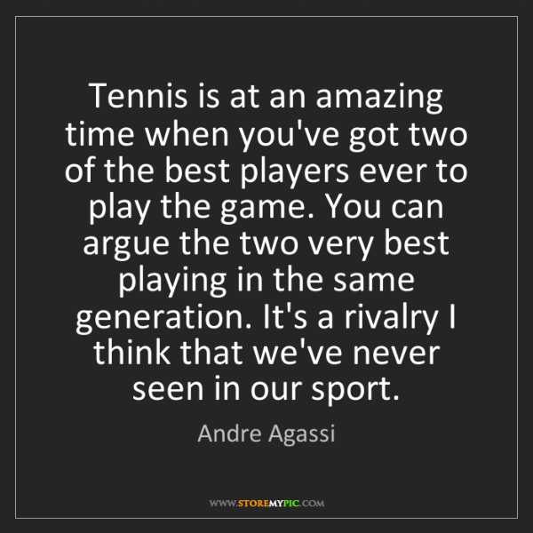 Andre Agassi: Tennis is at an amazing time when you've got two of the...