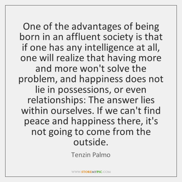 One of the advantages of being born in an affluent society is ...