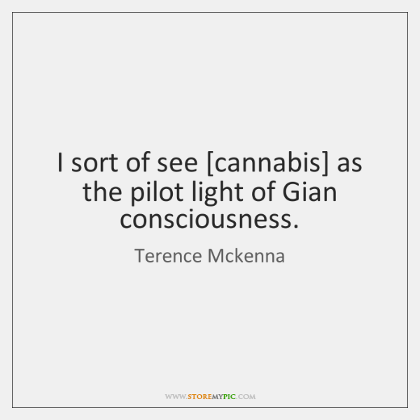 I sort of see [cannabis] as the pilot light of Gian consciousness.