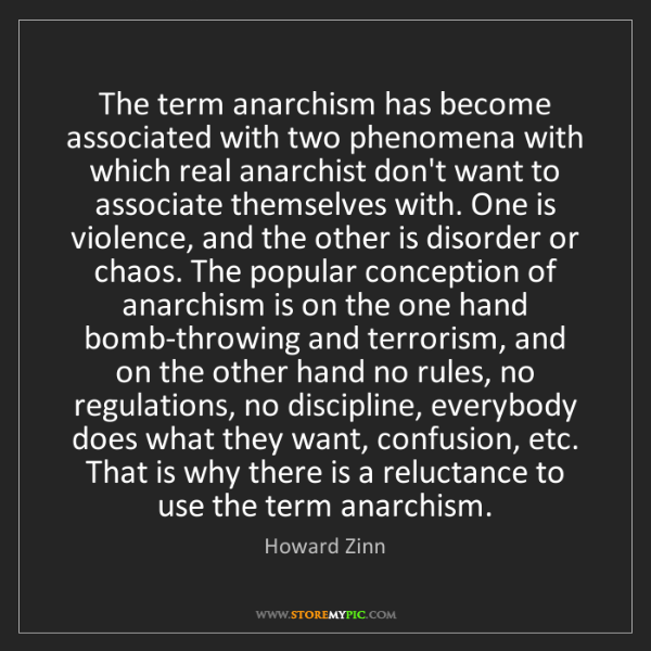 Howard Zinn: The term anarchism has become associated with two phenomena...