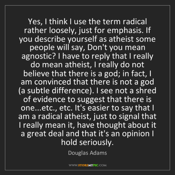 Douglas Adams: Yes, I think I use the term radical rather loosely, just...
