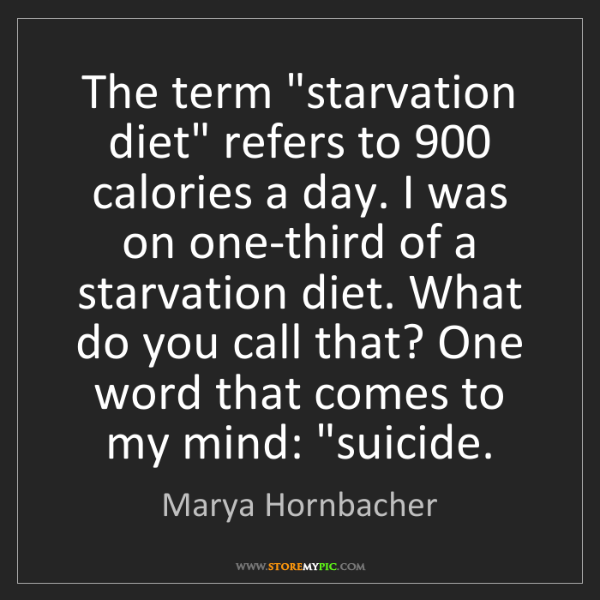 "Marya Hornbacher: The term ""starvation diet"" refers to 900 calories a day...."