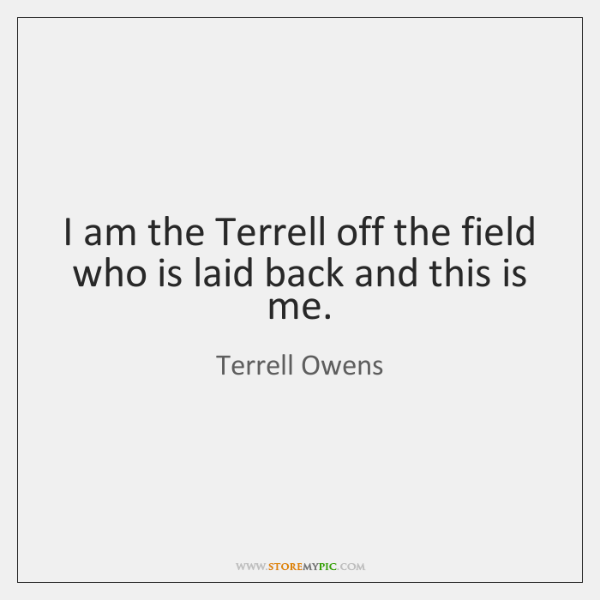 I am the Terrell off the field who is laid back and ...